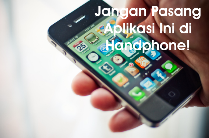 Jangan Pasang Aplikasi Ini di Handphone