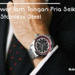 Cara Merawat Jam Tangan Pria Seiko Berbahan Stainless Steel